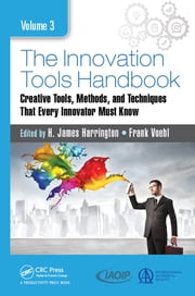 The Innovation Tools Handbook, Volume 3 - Creative Tools, Methods, and Techniques that Every Innovator Must Know ebook by H. James Harrington, Frank Voehl