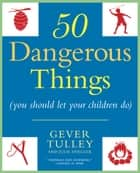 50 Dangerous Things (You Should Let Your Children Do) ebook by Gever Tulley, Julie Spiegler