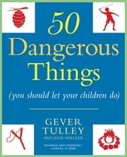 50 Dangerous Things (You Should Let Your Children Do) ebook by Gever Tulley,Julie Spiegler