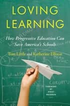 Loving Learning: How Progressive Education Can Save America's Schools ebook by Tom Little, Katherine Ellison, Ayelet Waldman