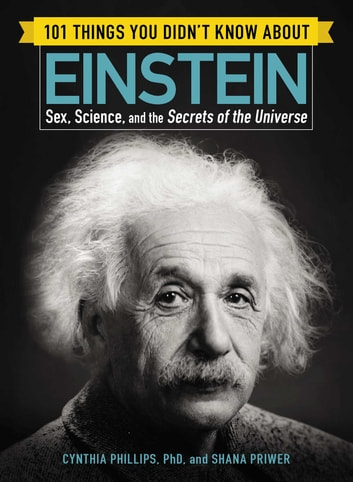 101 Things You Didn't Know about Einstein - Sex, Science, and the Secrets of the Universe ebook by Cynthia Phillips,Shana Priwer
