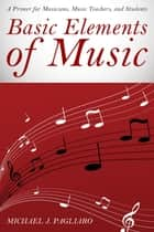 Basic Elements of Music - A Primer for Musicians, Music Teachers, and Students ebook by Michael J. Pagliaro