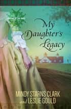 My Daughter's Legacy ebook by Mindy Starns Clark, Leslie Gould