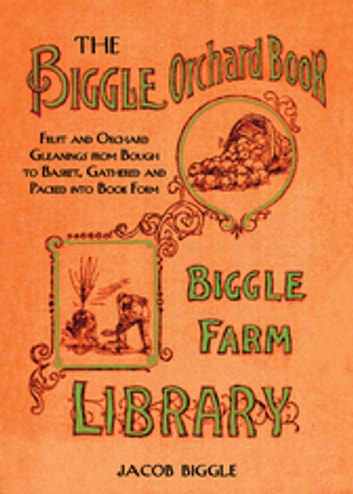 The Biggle Orchard Book - Fruit and Orchard Gleanings from Bough to Basket, Gathered and Packed into Book Form ebook by Jacob Biggle