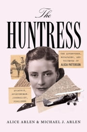 The Huntress - The Adventures, Escapades, and Triumphs of Alicia Patterson: Aviatrix,Sportswoman, Journalist, Publisher ebook by Alice Arlen, Michael J. Arlen