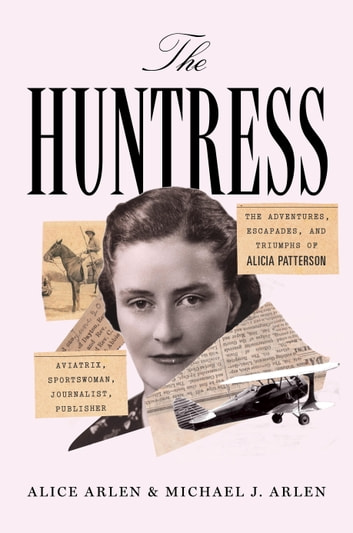 The Huntress - The Adventures, Escapades, and Triumphs of Alicia Patterson: Aviatrix, Sportswoman, Journalist, Publisher ebook by Alice Arlen,Michael J. Arlen
