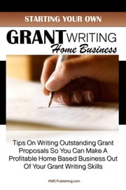 Starting Your Own Grant Writing Home Business - Tips On Writing Outstanding Grant Proposals So You Can Make A Profitable Home Based Business Out Of Your Grant Writing Skills ebook by KMS Publishing