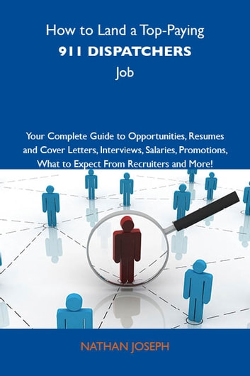 How to Land a Top-Paying 911 dispatchers Job: Your Complete Guide to Opportunities, Resumes and Cover Letters, Interviews, Salaries, Promotions, What to Expect From Recruiters and More ebook by Joseph Nathan