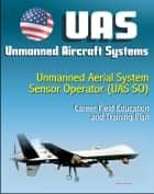 Unmanned Aircraft Systems (UAS): Unmanned Aerial System Sensor Operator (UAS SO) Career Field Education and Training Plan (U.S. Air Force) ebook by Progressive Management