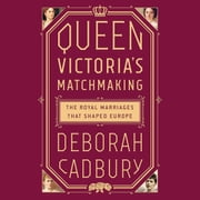 Queen Victoria's Matchmaking - The Royal Marriages that Shaped Europe audiobook by Deborah Cadbury