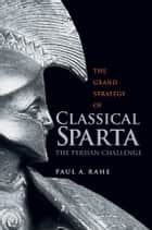 The Grand Strategy of Classical Sparta ebook by Paul Anthony Rahe