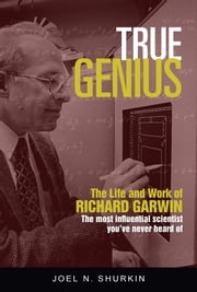 True Genius - The Life and Work of Richard Garwin, the Most Influential Scientist You've Never Heard of ebook by Joel Shurkin