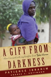 A Gift from Darkness - How I Escaped with My Daughter from Boko Haram ebook by Andrea Claudia Hoffmann, Patience Ibrahim
