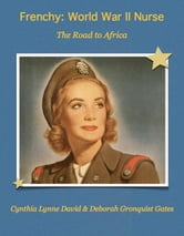 Frenchy: World War II Nurse - The Road to Africa ebook by Cynthia Lynne David,Deborah Gronquist Gates