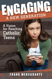 Engaging a New Generation: A Vision for Reaching Catholic Teens ebook by Frank Mercadante