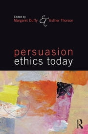 Persuasion Ethics Today ebook by Margaret Duffy,Esther Thorson
