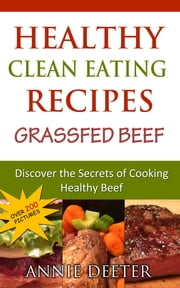 Healthy Clean Eating Recipes: Grassfed Beef - Discover the Secrets of Cooking Healthy Beef ebook by Annie Deeter
