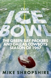 The Ice Bowl - The Green Bay Packers and Dallas Cowboys Season of 1967 ebook by Mike Shropshire