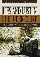 Lies and Lust in the Tudor Court - The Fifth Wife of Henry VIII ebook by Margaret Doner