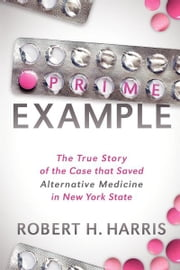 Prime Example - The True Story of the Case that Saved Alternative Medicine in New York State ebook by Robert H. Harris