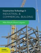 Construction Technology 2: Industrial and Commercial Building ebook by Mike Riley, Alison Cotgrave