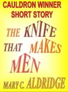 The Knife That Makes Men eBook by Mary C. Aldridge