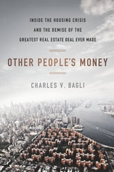 Other People's Money - Inside the Housing Crisis and the Demise of the Greatest Real Estate Deal Ever M ade ebook by Charles V. Bagli