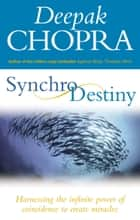 Synchrodestiny - Harnessing the Infinite Power of Coincidence to Create Miracles ebook by Dr Deepak Chopra