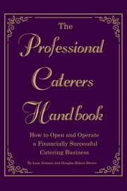 The Professional Caterer's Handbook - How to Open and Operate a Financially Successful Catering Business ebook by Douglas Robert Brown