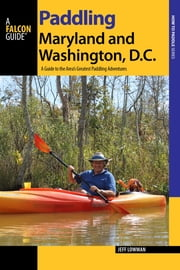 Paddling Maryland and Washington, D.C. - A Guide to the Area's Greatest Paddling Adventures ebook by Jeff Lowman