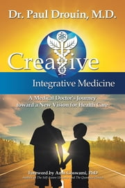 Creative Integrative Medicine - A Medical Doctor's Journey toward a New Vision for Health Care ebook by Paul Drouin