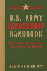 U.S. Army Leadership Handbook - Skills, Tactics, and Techniques for Leading in Any Situation ebook by Department of the Army