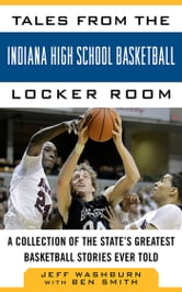 Tales from the Indiana High School Basketball Locker Room - A Collection of the State's Greatest Basketball Stories Ever Told ebook by Jeff Washburn