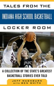Tales from the Indiana High School Basketball Locker Room - A Collection of the State's Greatest Basketball Stories Ever Told ebook by Jeff Washburn,Ben Smith