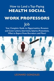 How to Land a Top-Paying Health social work professors Job: Your Complete Guide to Opportunities, Resumes and Cover Letters, Interviews, Salaries, Promotions, What to Expect From Recruiters and More ebook by Gonzales Leonard