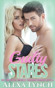 Guilty Stares - One Temptation, No Rules Forbidden Romance Novella ebook by Alexa Lynch