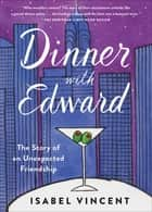Dinner with Edward - The Story of an Unexpected Friendship ebook by Isabel Vincent