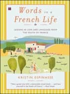 Words in a French Life - Lessons in Love and Language from the South of France ebook by Kristin Espinasse