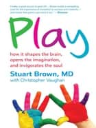Play: how it shapes the brain opens the Imagination and invigorates the soul ebook by Stuart Brown; Christopher Vaughan