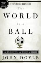The World Is a Ball - The Joy, Madness, and Meaning of Soccer ebook by John Doyle
