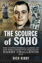 The Scourge of Soho - The Controversial Career of SAS Hero Detective Sergeant Harry Challenor MM ebook by Dick  Kirby