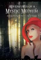 Adventures of a Mystic Medium - Amazing True Psychic Stories – Tips & Truisms ebook by Casandra Hart