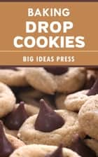 Baking Drop Cookies ebook by Big Ideas Press