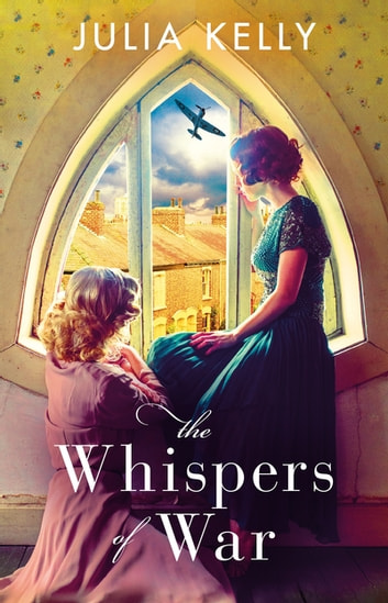 The Whispers of War - A gripping historical novel of love, friendship and war ebook by Julia Kelly