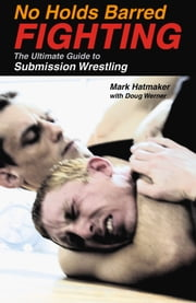 No Holds Barred Fighting - The Ultimate Guide to Submission Wrestling ebook by Mark Hatmaker,Doug Werner