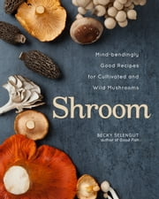 Shroom - Mind-bendingly Good Recipes for Cultivated and Wild Mushrooms ebook by Becky Selengut
