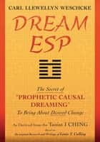 "Dream ESP - The Secret of ""PROPHETIC CAUSAL DREAMING"" To Bring About Desired Change Derived From the Taoist I CHING ebook by Carl Llewellyn Weschcke"