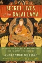 Secret Lives of the Dalai Lama - The Untold Story of the Holy Men Who Shaped Tibet, from Pre-history to the Present Day ebook by Alexander Norman, Dalai Lama