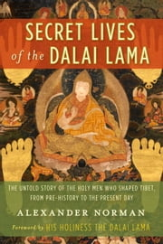 Secret Lives of the Dalai Lama - The Untold Story of the Holy Men Who Shaped Tibet, from Pre-history to the Present Day ebook by Alexander Norman,Dalai Lama