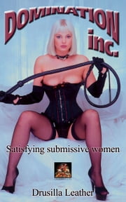 Domination Inc.: Satisfying submissive women ebook by Drusilla Leather